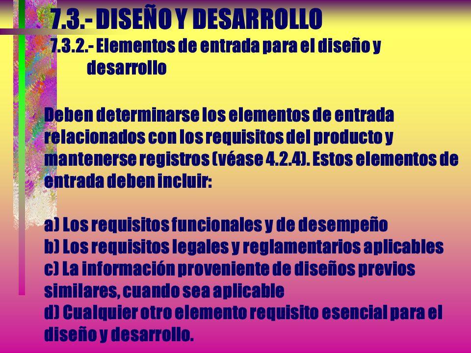 7.3.- DISEÑO Y DESARROLLO 7.3.2.- Elementos de entrada para el diseño y desarrollo Deben determinarse los elementos de entrada relacionados con los requisitos del producto y mantenerse registros (véase 4.2.4).