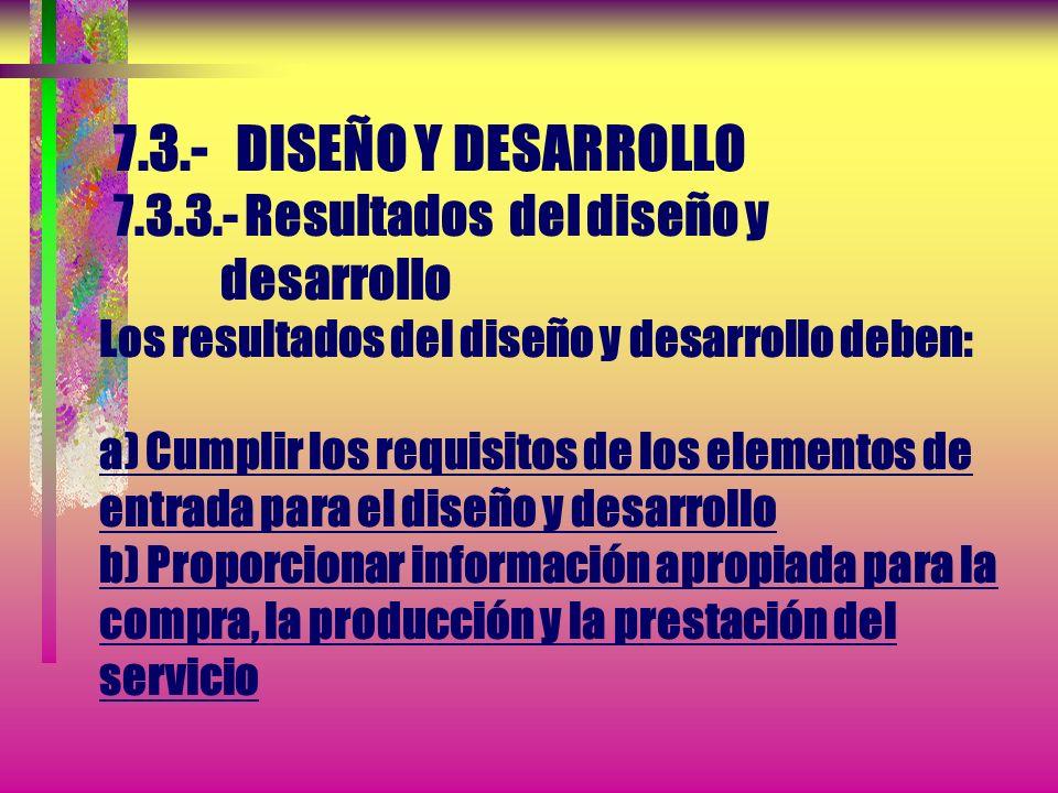 7.3.- DISEÑO Y DESARROLLO 7.3.3.- Resultados del diseño y desarrollo Los resultados del diseño y desarrollo deben: a) Cumplir los requisitos de los elementos de entrada para el diseño y desarrollo b) Proporcionar información apropiada para la compra, la producción y la prestación del servicio