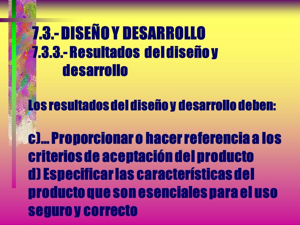 7.3.- DISEÑO Y DESARROLLO 7.3.3.- Resultados del diseño y desarrollo Los resultados del diseño y desarrollo deben: c)...