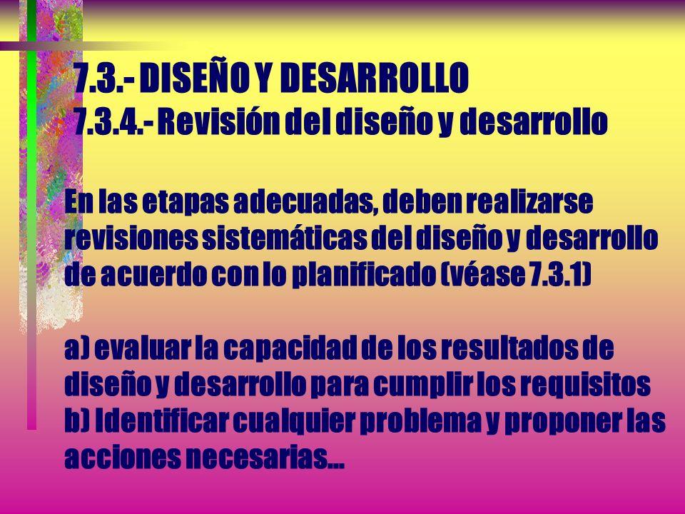 7.3.- DISEÑO Y DESARROLLO 7.3.4.- Revisión del diseño y desarrollo En las etapas adecuadas, deben realizarse revisiones sistemáticas del diseño y desarrollo de acuerdo con lo planificado (véase 7.3.1) a) evaluar la capacidad de los resultados de diseño y desarrollo para cumplir los requisitos b) Identificar cualquier problema y proponer las acciones necesarias...