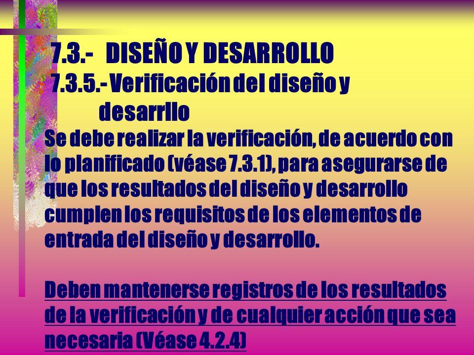 7.3.- DISEÑO Y DESARROLLO 7.3.5.- Verificación del diseño y desarrllo Se debe realizar la verificación, de acuerdo con lo planificado (véase 7.3.1), para asegurarse de que los resultados del diseño y desarrollo cumplen los requisitos de los elementos de entrada del diseño y desarrollo.