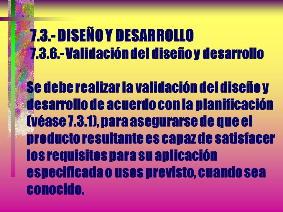 7.3.- DISEÑO Y DESARROLLO 7.3.6.- Validación del diseño y desarrollo Se debe realizar la validación del diseño y desarrollo de acuerdo con la planificación (véase 7.3.1), para asegurarse de que el producto resultante es capaz de satisfacer los requisitos para su aplicación especificada o usos previsto, cuando sea conocido.