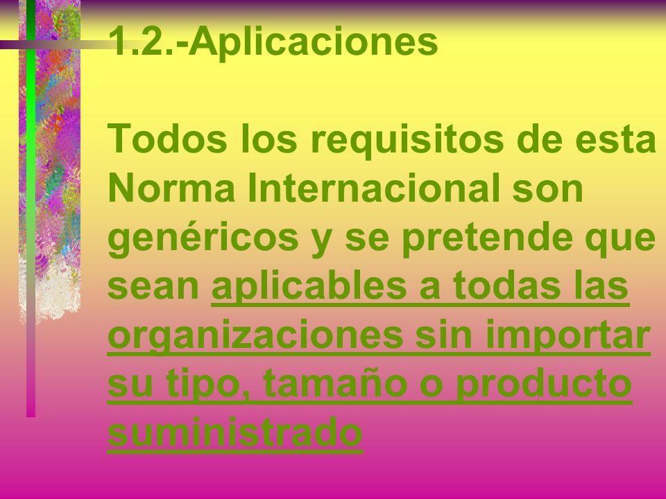 1.2.-Aplicaciones Todos los requisitos de esta Norma Internacional son genéricos y se pretende que sean aplicables a todas las organizaciones sin importar su tipo, tamaño o producto suministrado