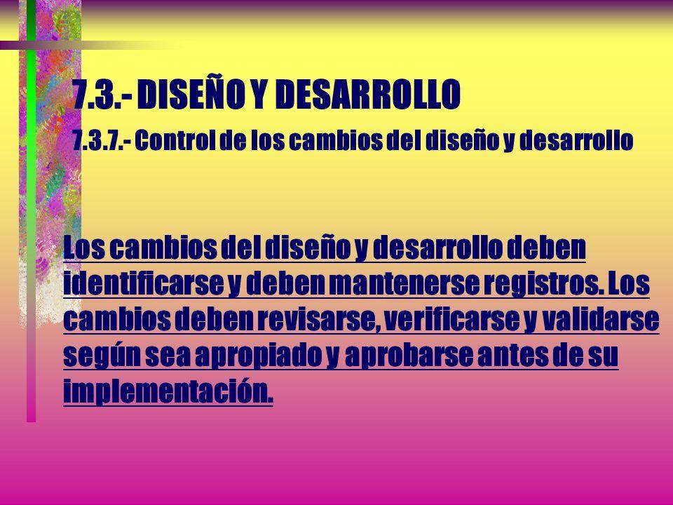 7.3.- DISEÑO Y DESARROLLO 7.3.7.- Control de los cambios del diseño y desarrollo Los cambios del diseño y desarrollo deben identificarse y deben mantenerse registros.
