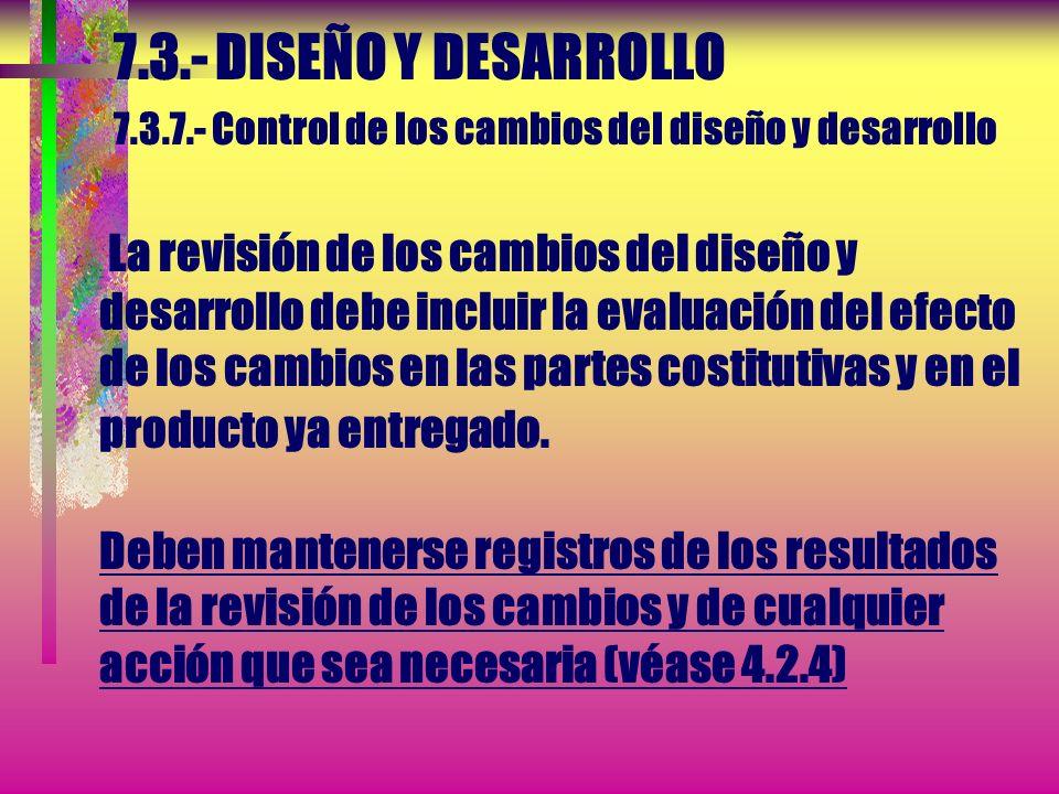 7.3.- DISEÑO Y DESARROLLO 7.3.7.- Control de los cambios del diseño y desarrollo La revisión de los cambios del diseño y desarrollo debe incluir la evaluación del efecto de los cambios en las partes costitutivas y en el producto ya entregado.