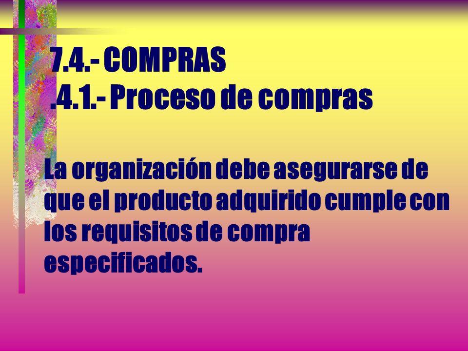 7.4.- COMPRAS .4.1.- Proceso de compras La organización debe asegurarse de que el producto adquirido cumple con los requisitos de compra especificados.
