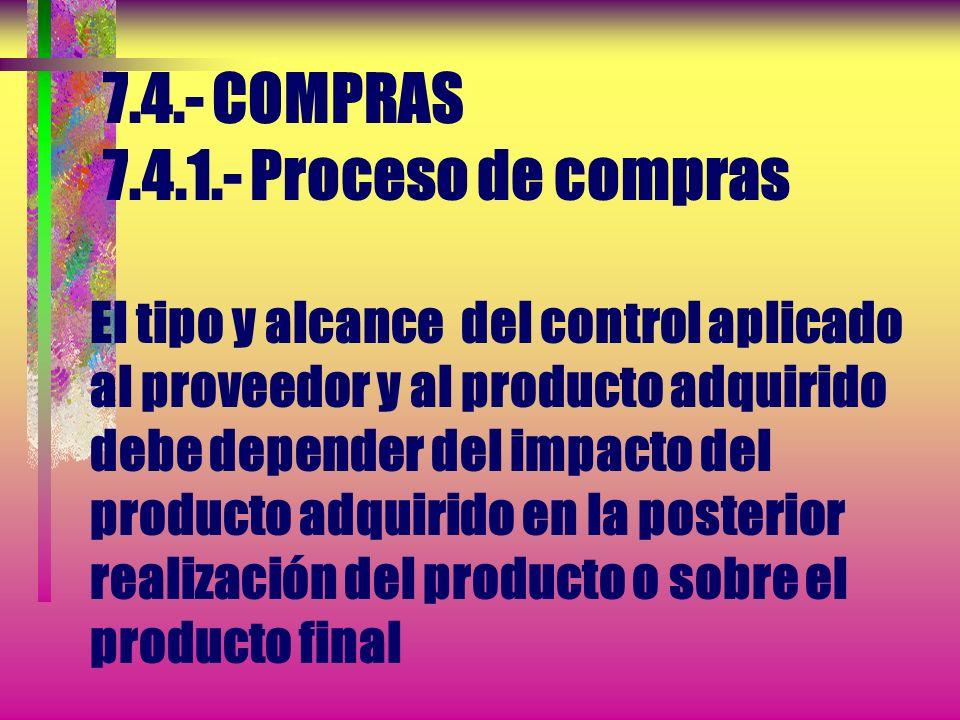 7.4.- COMPRAS 7.4.1.- Proceso de compras El tipo y alcance del control aplicado al proveedor y al producto adquirido debe depender del impacto del producto adquirido en la posterior realización del producto o sobre el producto final
