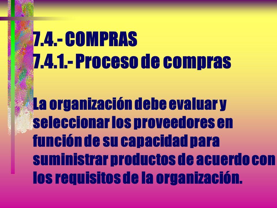 7.4.- COMPRAS 7.4.1.- Proceso de compras La organización debe evaluar y seleccionar los proveedores en función de su capacidad para suministrar productos de acuerdo con los requisitos de la organización.
