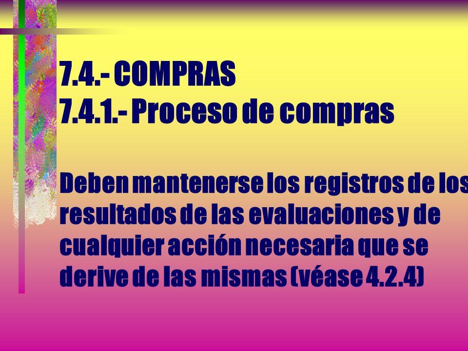 7.4.- COMPRAS 7.4.1.- Proceso de compras Deben mantenerse los registros de los resultados de las evaluaciones y de cualquier acción necesaria que se derive de las mismas (véase 4.2.4)