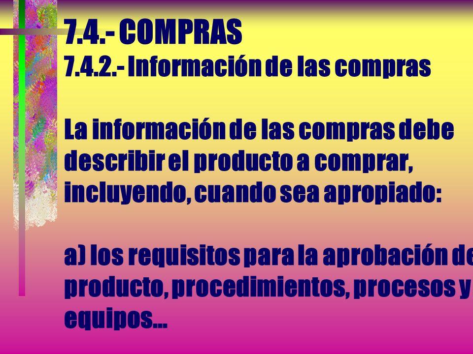 7.4.- COMPRAS 7.4.2.- Información de las compras La información de las compras debe describir el producto a comprar, incluyendo, cuando sea apropiado: a) los requisitos para la aprobación del producto, procedimientos, procesos y equipos...