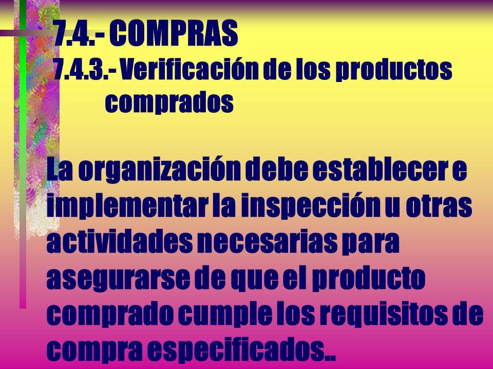 7.4.- COMPRAS 7.4.3.- Verificación de los productos comprados La organización debe establecer e implementar la inspección u otras actividades necesarias para asegurarse de que el producto comprado cumple los requisitos de compra especificados..