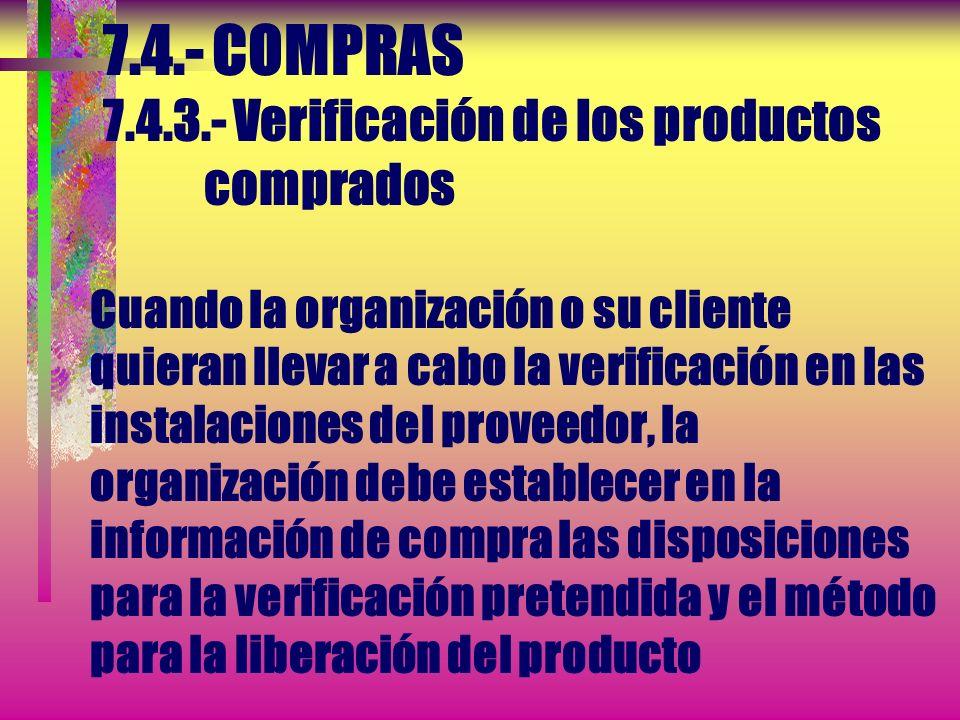 7.4.- COMPRAS 7.4.3.- Verificación de los productos comprados Cuando la organización o su cliente quieran llevar a cabo la verificación en las instalaciones del proveedor, la organización debe establecer en la información de compra las disposiciones para la verificación pretendida y el método para la liberación del producto