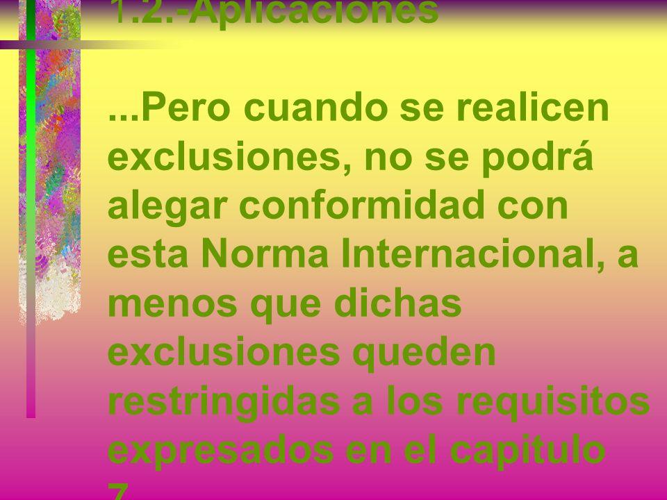 1.2.-Aplicaciones ...Pero cuando se realicen exclusiones, no se podrá alegar conformidad con esta Norma Internacional, a menos que dichas exclusiones queden restringidas a los requisitos expresados en el capitulo 7...