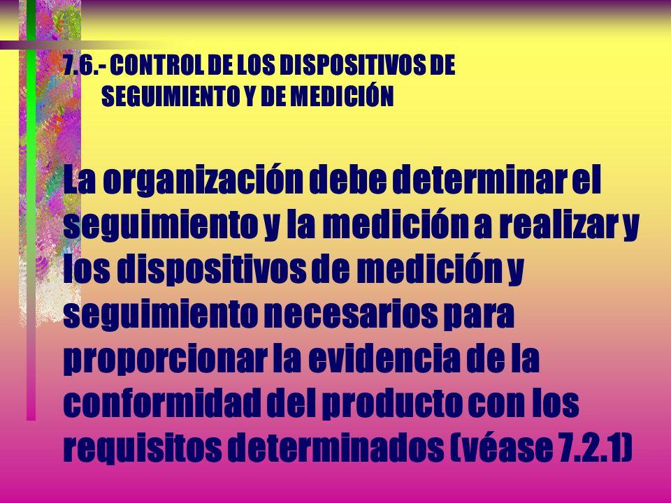 7.6.- CONTROL DE LOS DISPOSITIVOS DE SEGUIMIENTO Y DE MEDICIÓN La organización debe determinar el seguimiento y la medición a realizar y los dispositivos de medición y seguimiento necesarios para proporcionar la evidencia de la conformidad del producto con los requisitos determinados (véase 7.2.1)