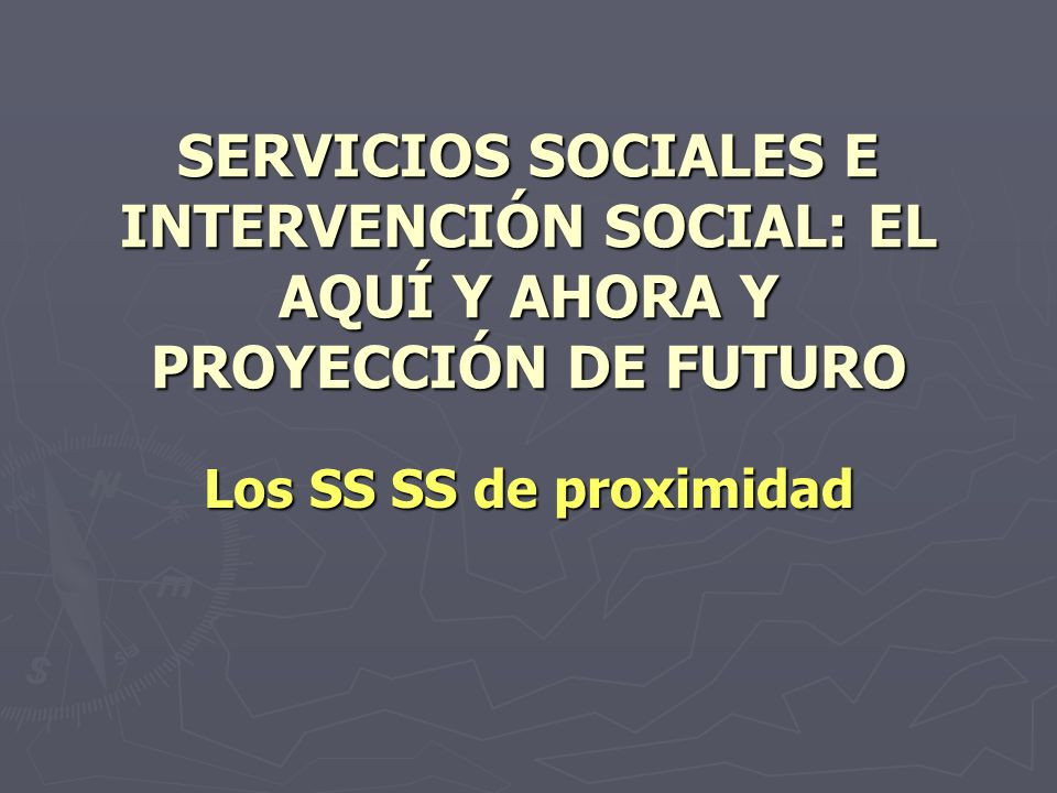 SERVICIOS SOCIALES E INTERVENCIÓN SOCIAL: EL AQUÍ Y AHORA Y PROYECCIÓN DE FUTURO
