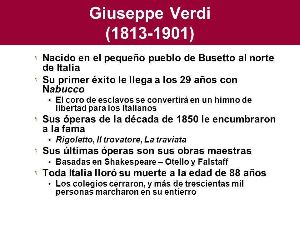 Giuseppe Verdi (1813-1901) Nacido en el pequeño pueblo de Busetto al norte de Italia. Su primer éxito le llega a los 29 años con Nabucco.