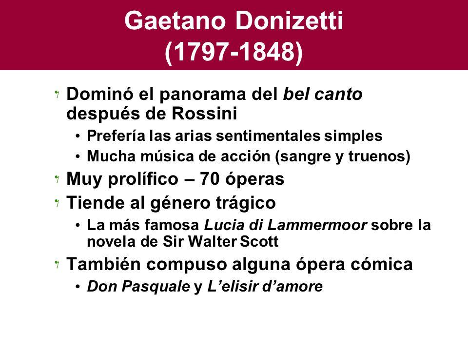 Gaetano Donizetti (1797-1848) Dominó el panorama del bel canto después de Rossini. Prefería las arias sentimentales simples.