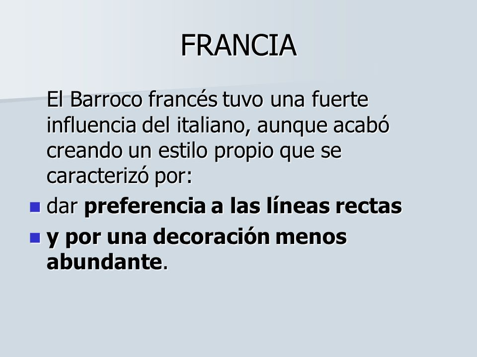 FRANCIA El Barroco francés tuvo una fuerte influencia del italiano, aunque acabó creando un estilo propio que se caracterizó por: