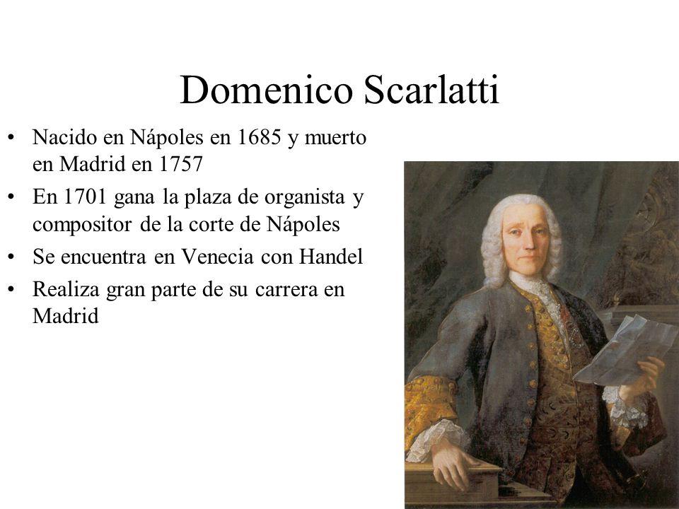 Domenico Scarlatti Nacido en Nápoles en 1685 y muerto en Madrid en 1757. En 1701 gana la plaza de organista y compositor de la corte de Nápoles.
