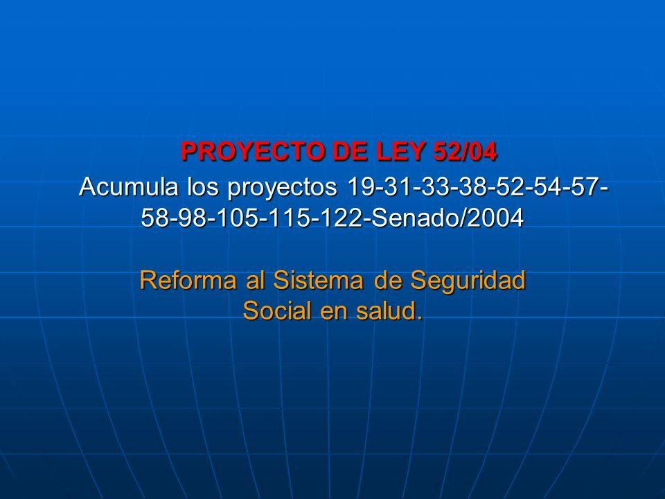 PROYECTO DE LEY 52/04 Acumula los proyectos 19-31-33-38-52-54-57-58-98-105-115-122-Senado/2004 Reforma al Sistema de Seguridad Social en salud.