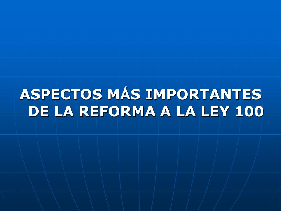 ASPECTOS MÁS IMPORTANTES DE LA REFORMA A LA LEY 100
