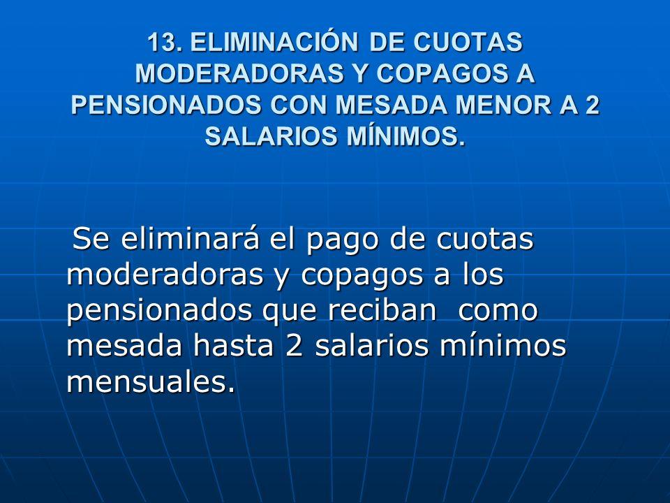 13. ELIMINACIÓN DE CUOTAS MODERADORAS Y COPAGOS A PENSIONADOS CON MESADA MENOR A 2 SALARIOS MÍNIMOS.