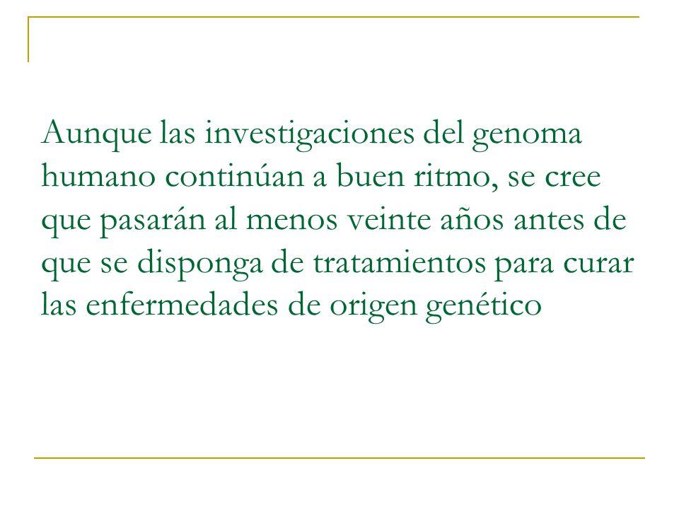 Aunque las investigaciones del genoma humano continúan a buen ritmo, se cree que pasarán al menos veinte años antes de que se disponga de tratamientos para curar las enfermedades de origen genético