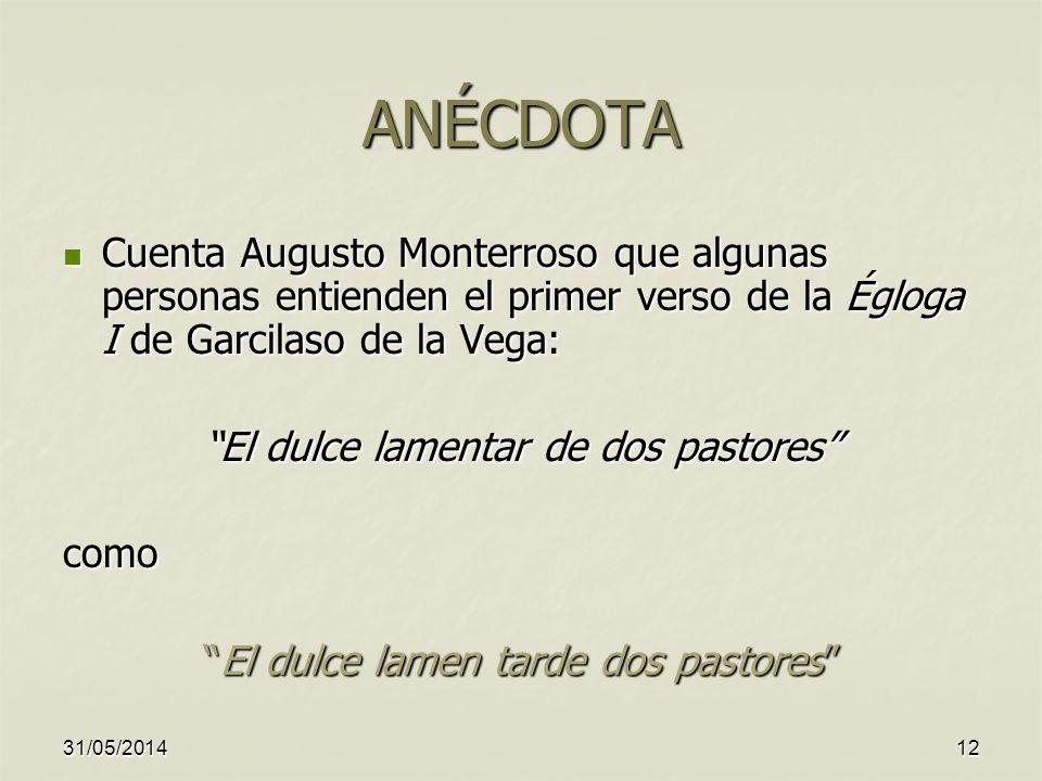 ANÉCDOTA Cuenta Augusto Monterroso que algunas personas entienden el primer verso de la Égloga I de Garcilaso de la Vega: