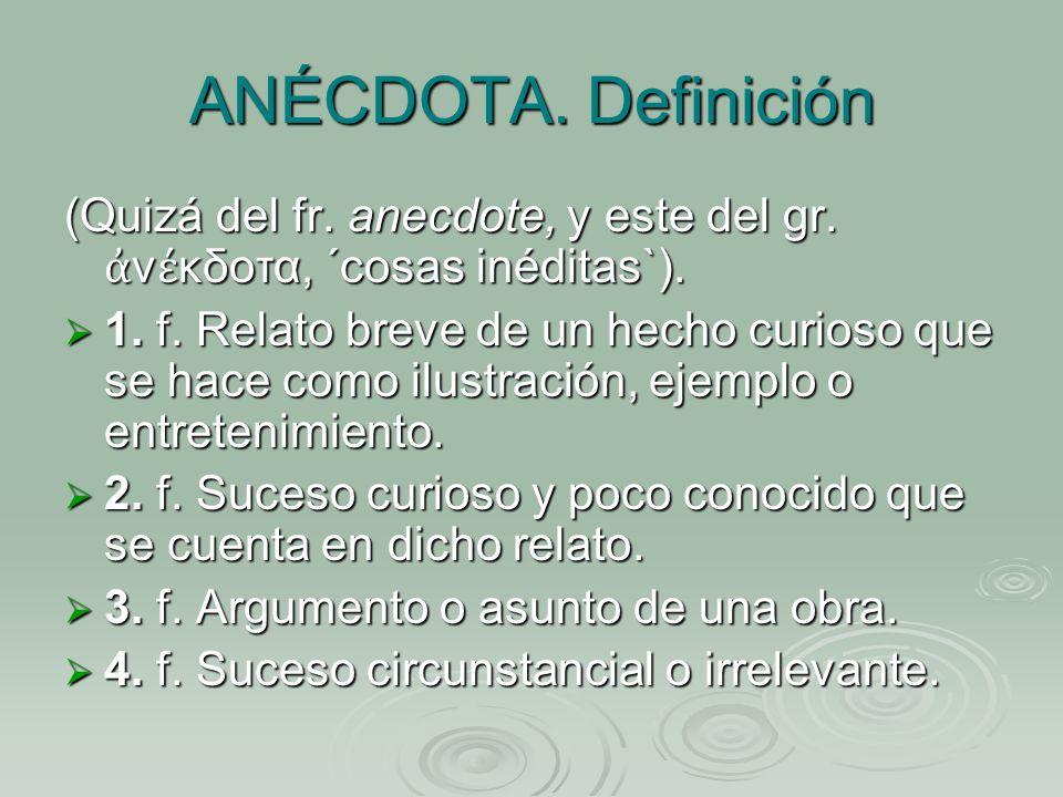 ANÉCDOTA. Definición (Quizá del fr. anecdote, y este del gr. ἀνέκδοτα, ´cosas inéditas`).