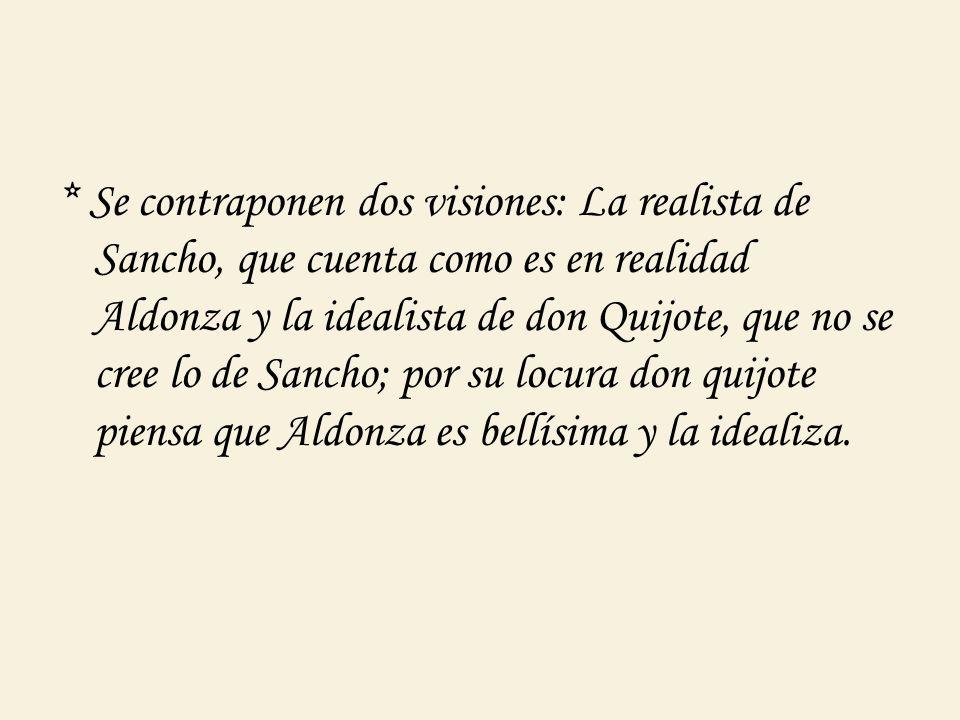 * Se contraponen dos visiones: La realista de Sancho, que cuenta como es en realidad Aldonza y la idealista de don Quijote, que no se cree lo de Sancho; por su locura don quijote piensa que Aldonza es bellísima y la idealiza.