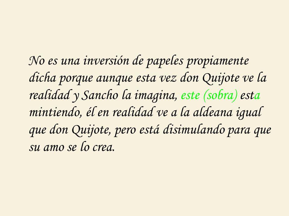 No es una inversión de papeles propiamente dicha porque aunque esta vez don Quijote ve la realidad y Sancho la imagina, este (sobra) esta mintiendo, él en realidad ve a la aldeana igual que don Quijote, pero está disimulando para que su amo se lo crea.