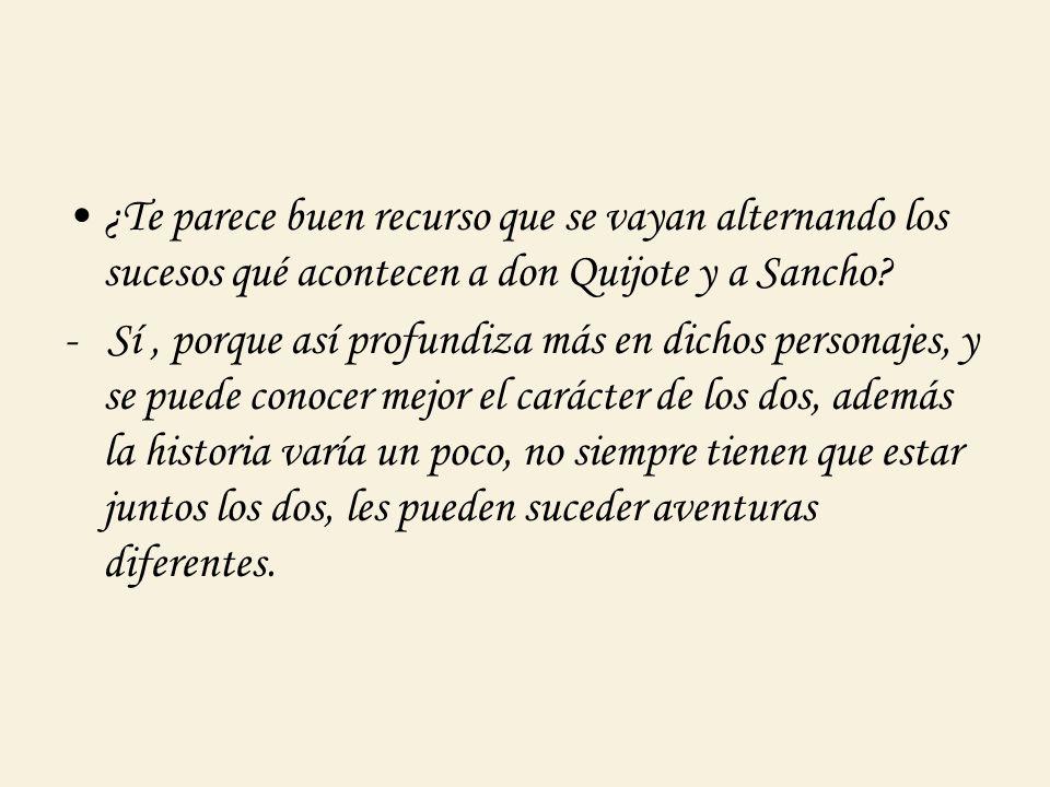 ¿Te parece buen recurso que se vayan alternando los sucesos qué acontecen a don Quijote y a Sancho
