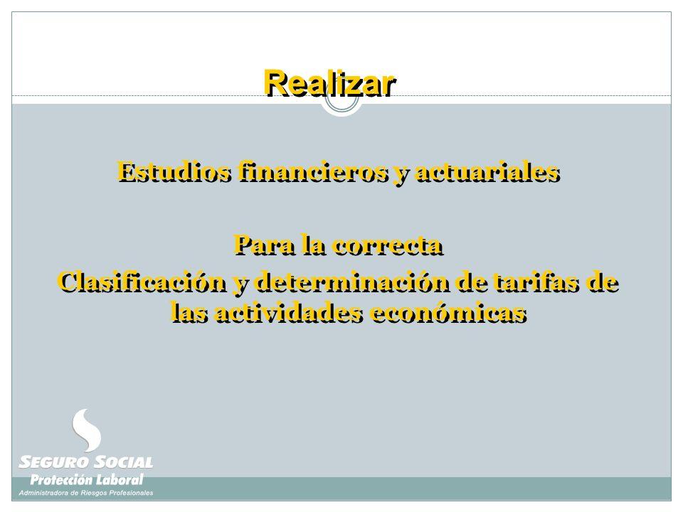 Realizar Estudios financieros y actuariales Para la correcta Clasificación y determinación de tarifas de las actividades económicas