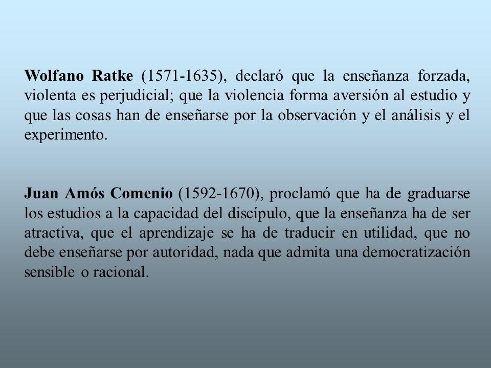 Wolfano Ratke (1571-1635), declaró que la enseñanza forzada, violenta es perjudicial; que la violencia forma aversión al estudio y que las cosas han de enseñarse por la observación y el análisis y el experimento.