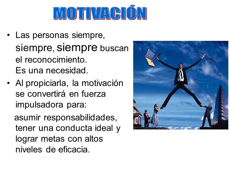 MOTIVACIÓN Las personas siempre, siempre, siempre buscan el reconocimiento. Es una necesidad.