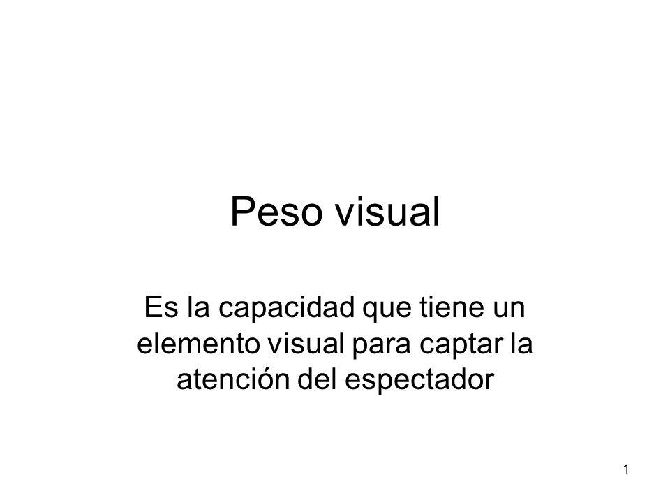 Peso visual Es la capacidad que tiene un elemento visual para captar la atención del espectador 1