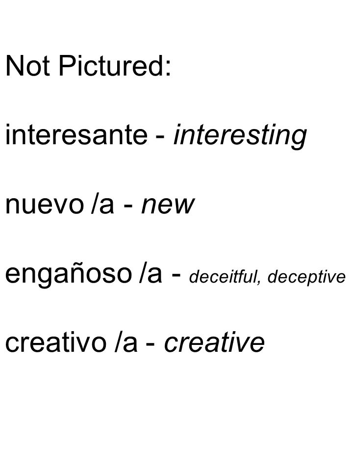 Not Pictured: interesante - interesting nuevo /a - new engañoso /a - deceitful, deceptive creativo /a - creative