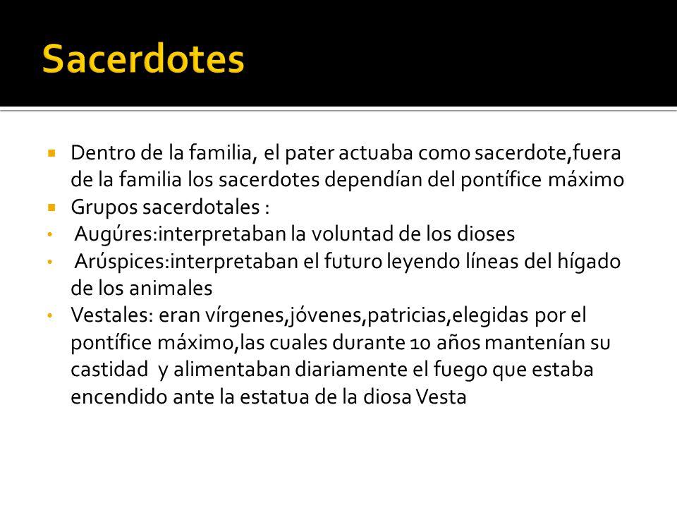 Sacerdotes Dentro de la familia, el pater actuaba como sacerdote,fuera de la familia los sacerdotes dependían del pontífice máximo.