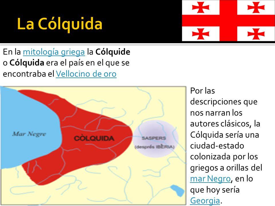 La Cólquida En la mitología griega la Cólquide o Cólquida era el país en el que se encontraba el Vellocino de oro.