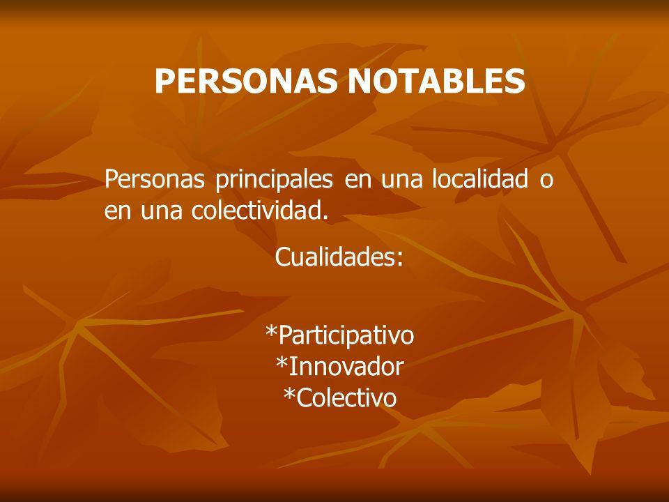 PERSONAS NOTABLES Personas principales en una localidad o en una colectividad. Cualidades: *Participativo.