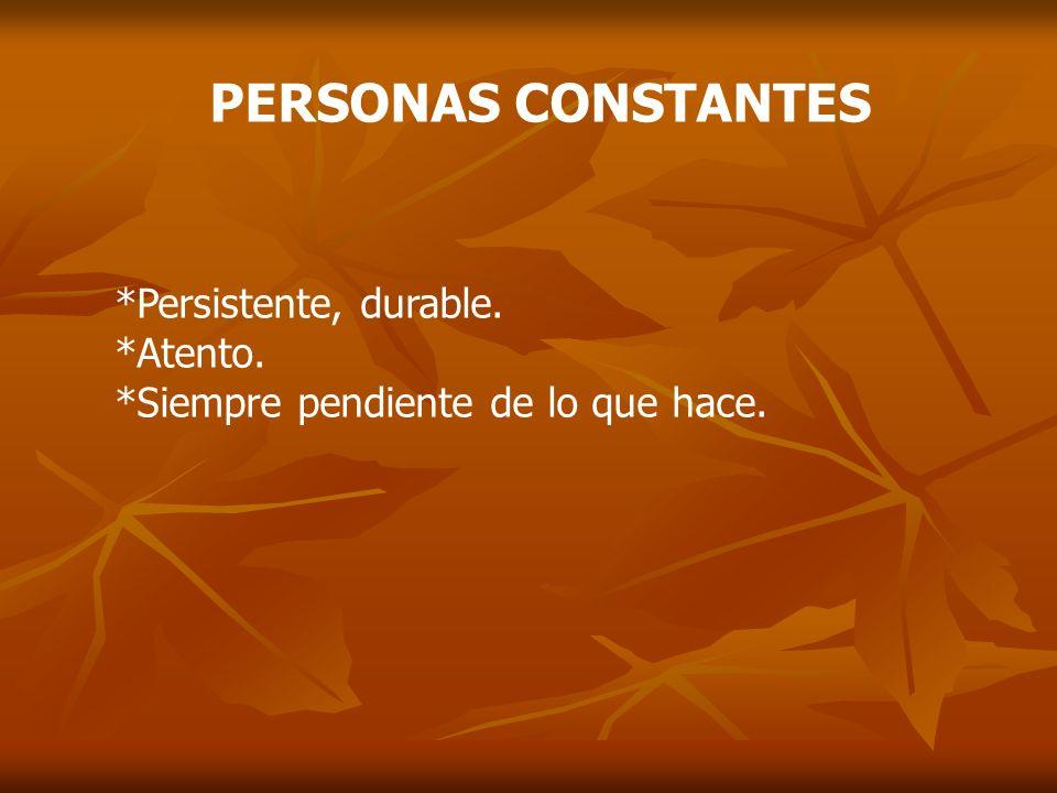 PERSONAS CONSTANTES *Persistente, durable. *Atento.