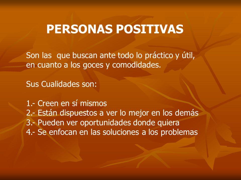PERSONAS POSITIVAS Son las que buscan ante todo lo práctico y útil, en cuanto a los goces y comodidades.