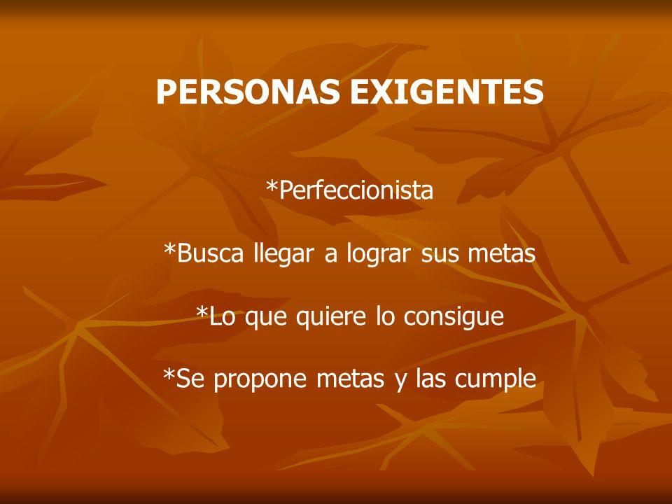 PERSONAS EXIGENTES *Perfeccionista *Busca llegar a lograr sus metas