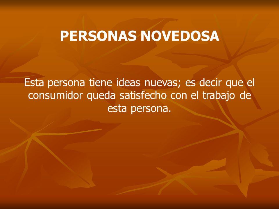 PERSONAS NOVEDOSAEsta persona tiene ideas nuevas; es decir que el consumidor queda satisfecho con el trabajo de esta persona.
