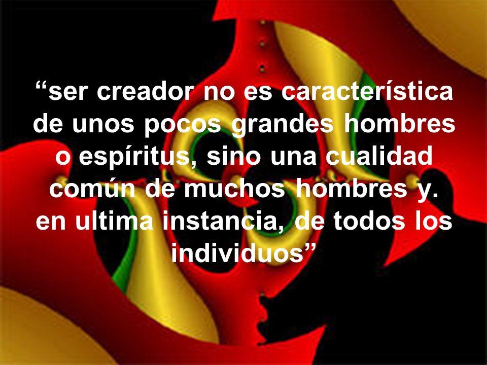 ser creador no es característica de unos pocos grandes hombres o espíritus, sino una cualidad común de muchos hombres y.
