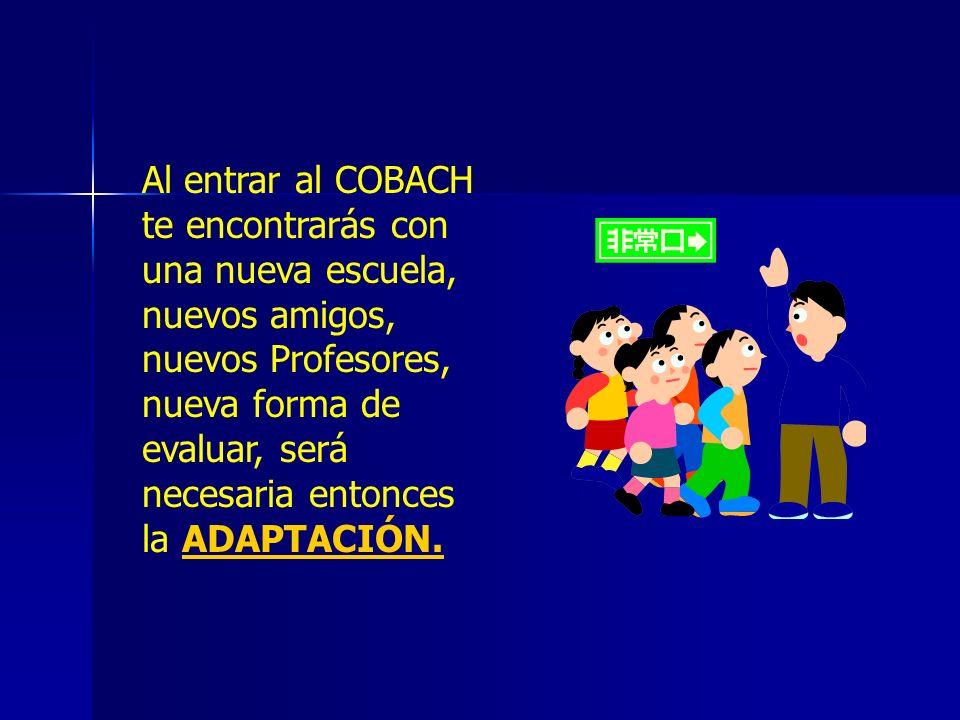 Al entrar al COBACH te encontrarás con una nueva escuela, nuevos amigos, nuevos Profesores, nueva forma de evaluar, será