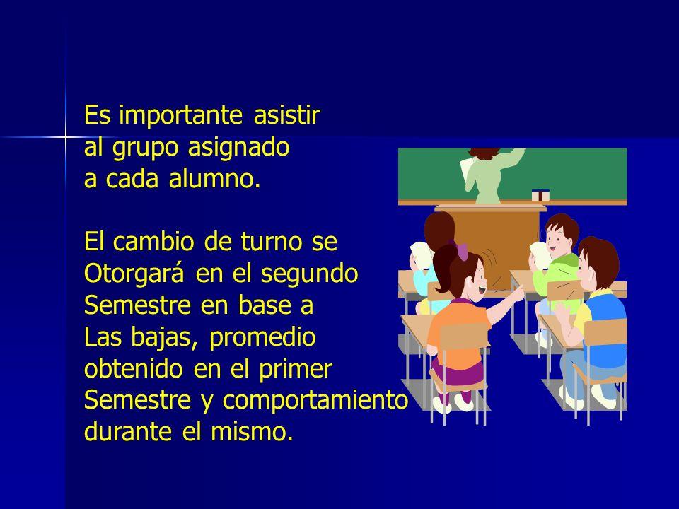 Es importante asistir al grupo asignado. a cada alumno. El cambio de turno se. Otorgará en el segundo.