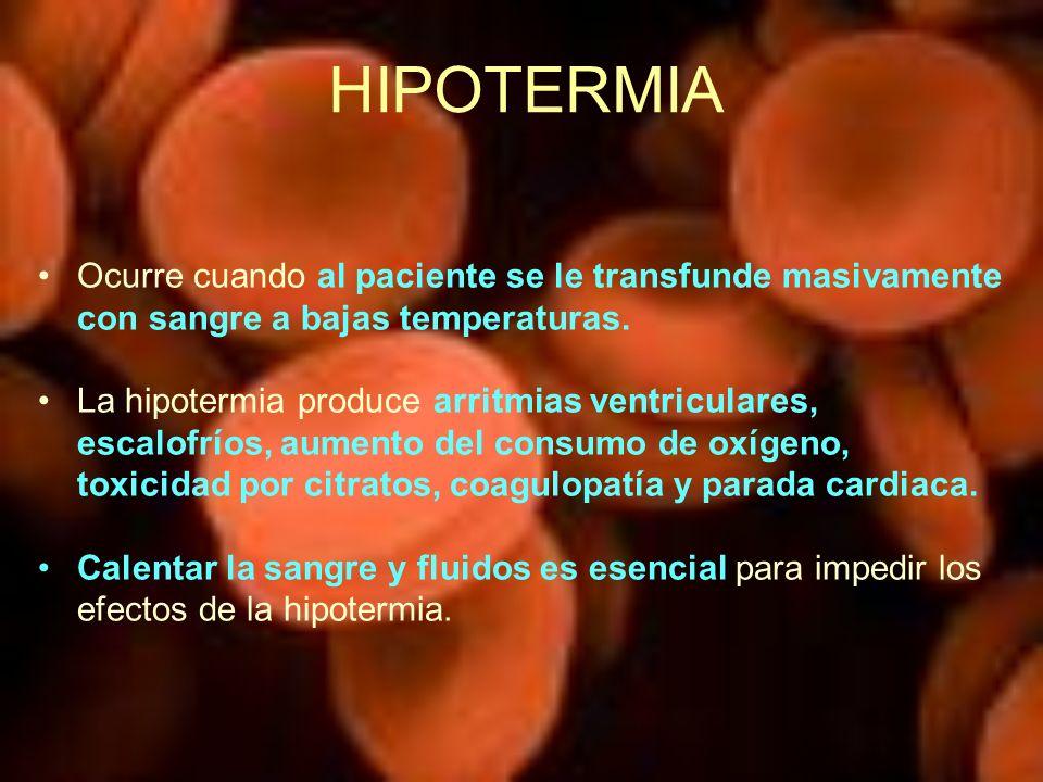 HIPOTERMIA Ocurre cuando al paciente se le transfunde masivamente con sangre a bajas temperaturas.