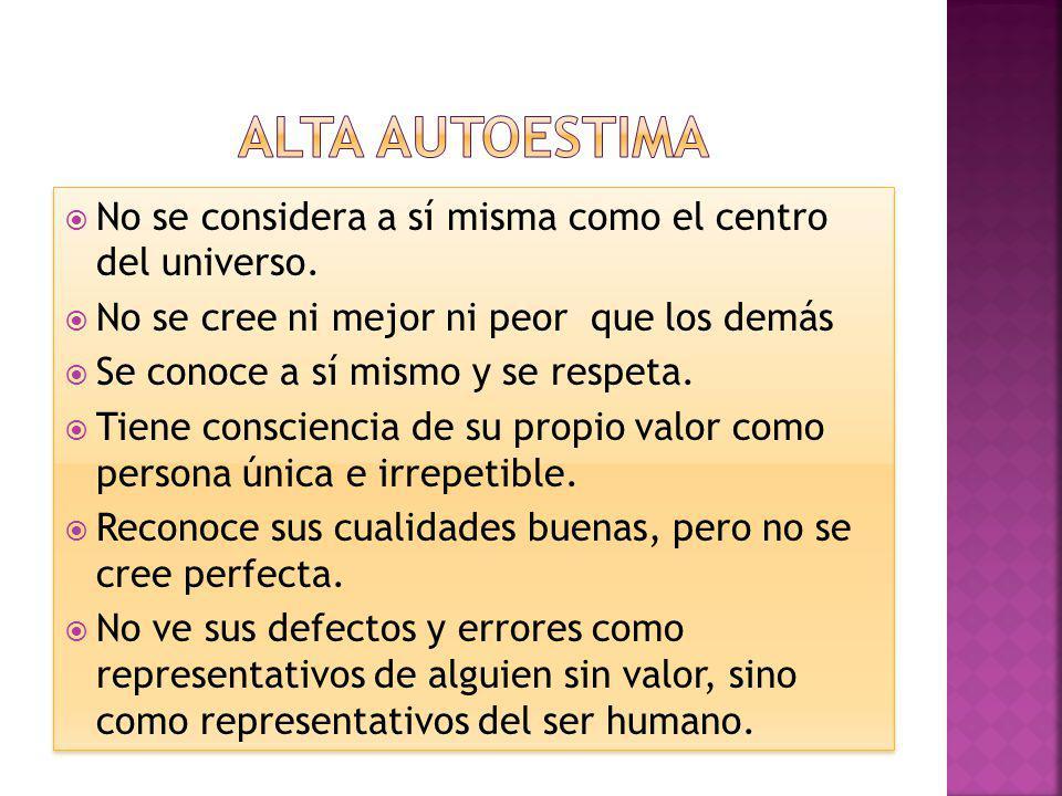 Alta autoestima No se considera a sí misma como el centro del universo. No se cree ni mejor ni peor que los demás.