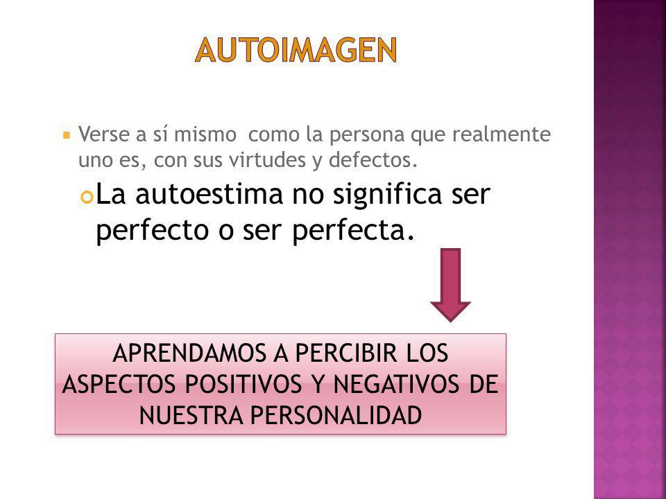 Autoimagen La autoestima no significa ser perfecto o ser perfecta.